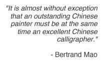 It is almost without exception that an outstanding Chinese painter must be at the same time an excellent Chinese calligrapher. - Bertrand Mao